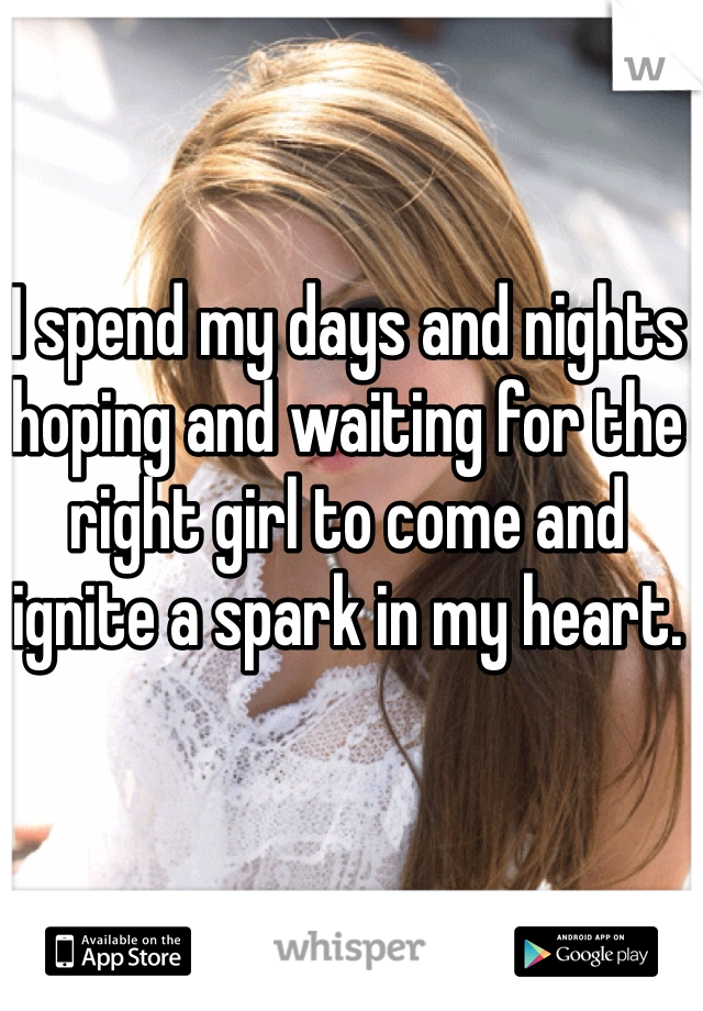 I spend my days and nights hoping and waiting for the right girl to come and ignite a spark in my heart.