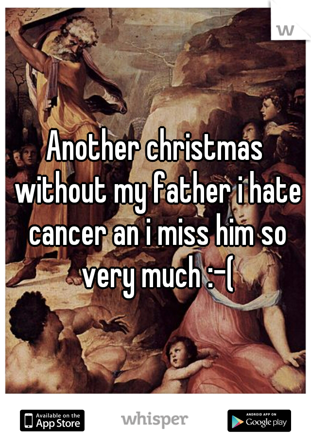 Another christmas without my father i hate cancer an i miss him so very much :-(