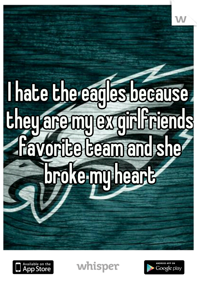 I hate the eagles because they are my ex girlfriends favorite team and she broke my heart