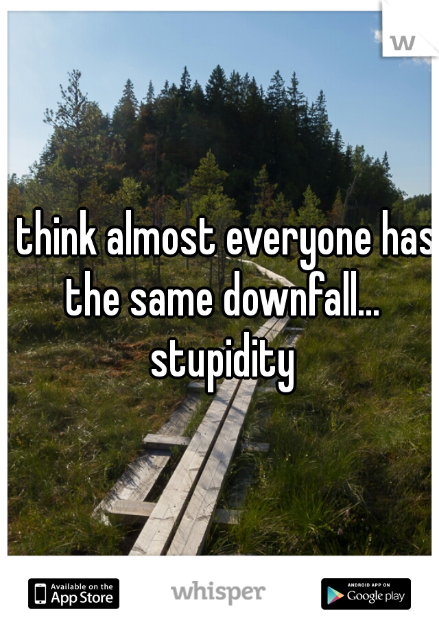 I think almost everyone has the same downfall... stupidity
