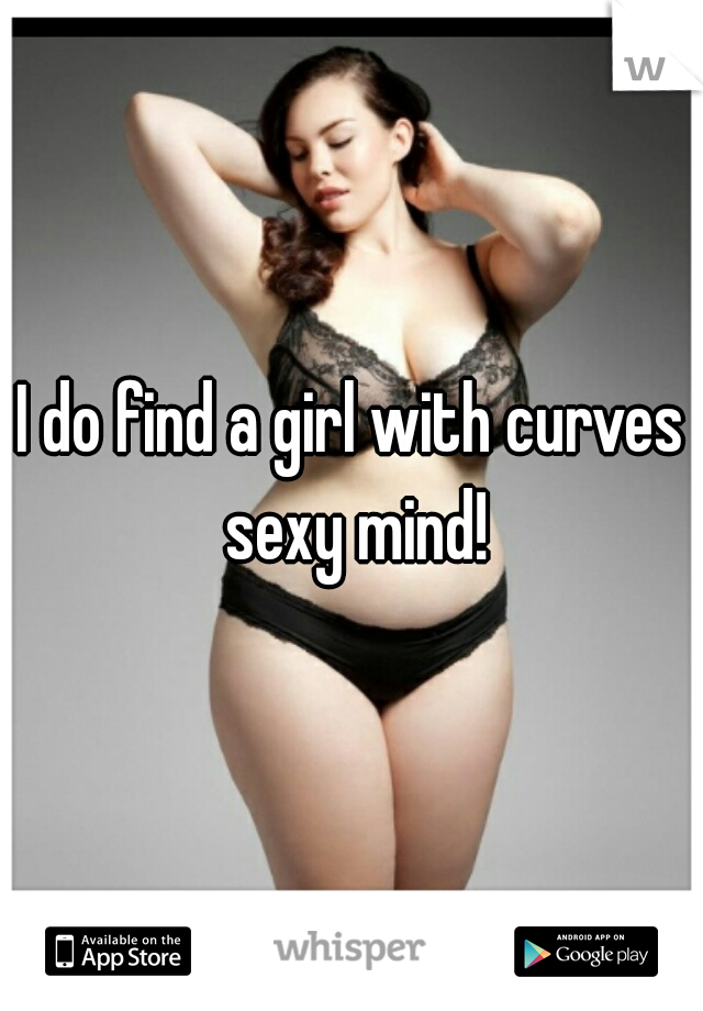 I do find a girl with curves sexy mind!