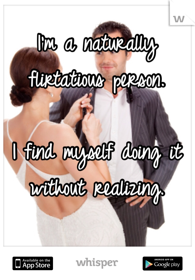 I'm a naturally flirtatious person.   I find myself doing it without realizing.