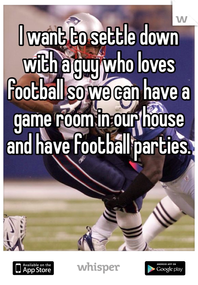 I want to settle down with a guy who loves football so we can have a game room in our house and have football parties.