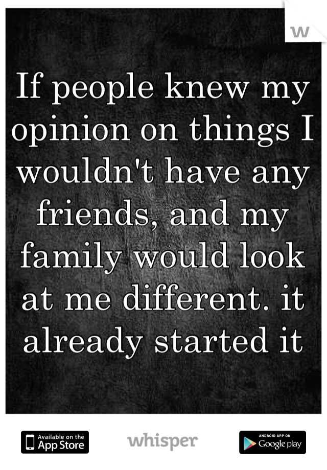 If people knew my opinion on things I wouldn't have any friends, and my family would look at me different. it already started it