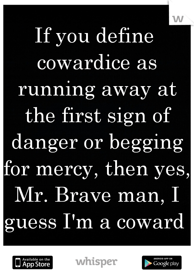 If you define cowardice as running away at the first sign of danger or begging for mercy, then yes, Mr. Brave man, I guess I'm a coward