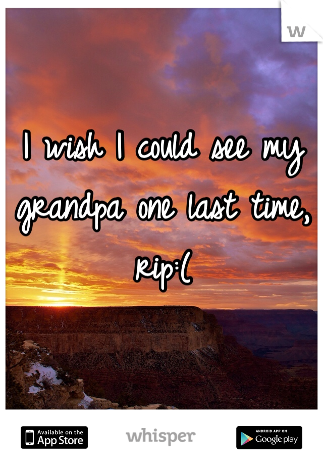 I wish I could see my grandpa one last time, rip:(