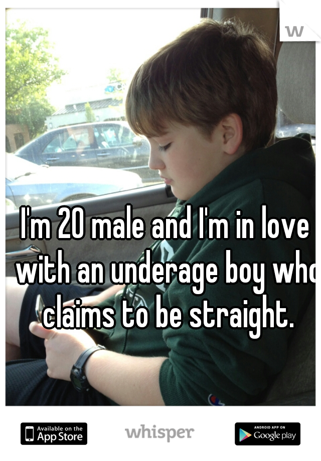 I'm 20 male and I'm in love with an underage boy who claims to be straight.