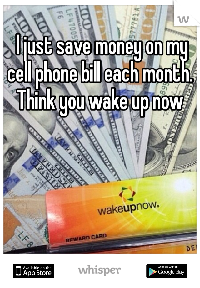 I just save money on my cell phone bill each month. Think you wake up now