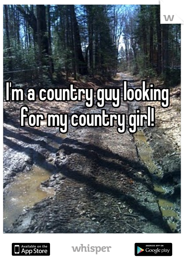 I'm a country guy looking for my country girl!