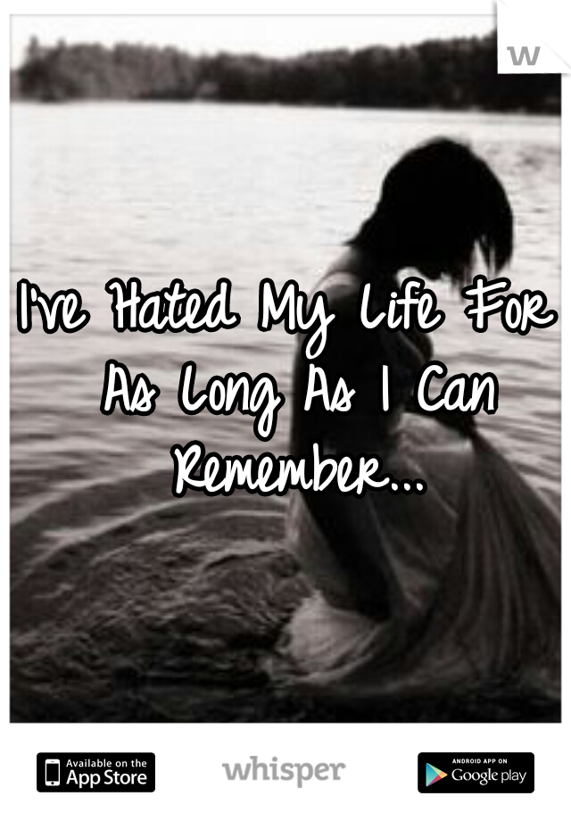 I've Hated My Life For As Long As I Can Remember...