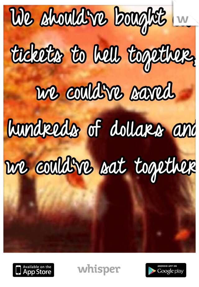 We should've bought our tickets to hell together, we could've saved hundreds of dollars and we could've sat together!