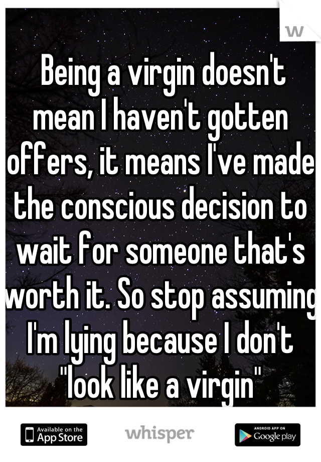 """Being a virgin doesn't mean I haven't gotten offers, it means I've made the conscious decision to wait for someone that's worth it. So stop assuming I'm lying because I don't """"look like a virgin"""""""