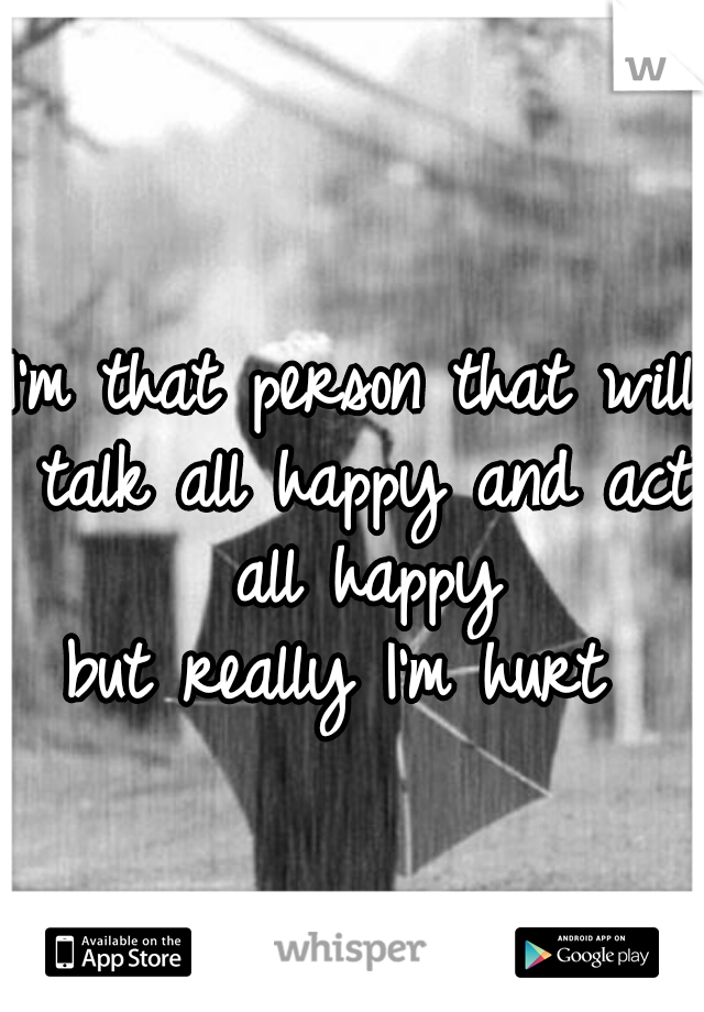 I'm that person that will talk all happy and act all happy  but really I'm hurt