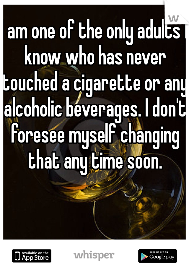 I am one of the only adults I know who has never touched a cigarette or any alcoholic beverages. I don't foresee myself changing that any time soon.