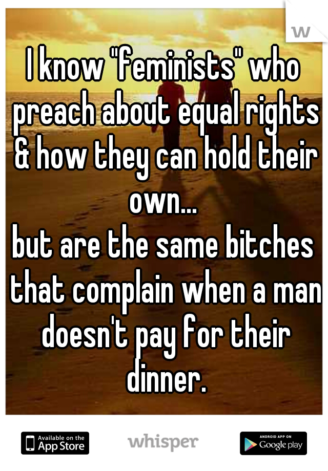 "I know ""feminists"" who preach about equal rights & how they can hold their own...  but are the same bitches that complain when a man doesn't pay for their dinner."