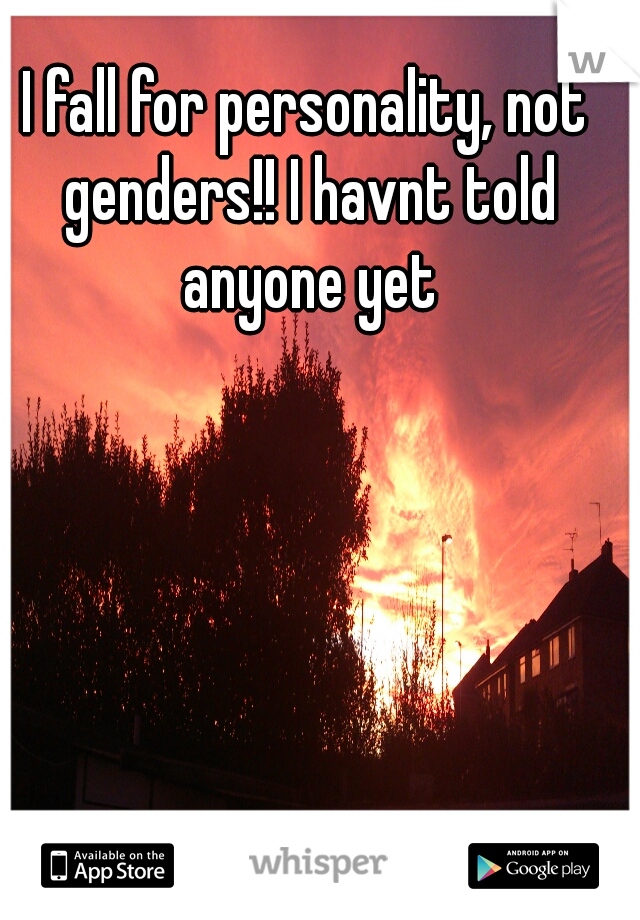 I fall for personality, not genders!! I havnt told anyone yet