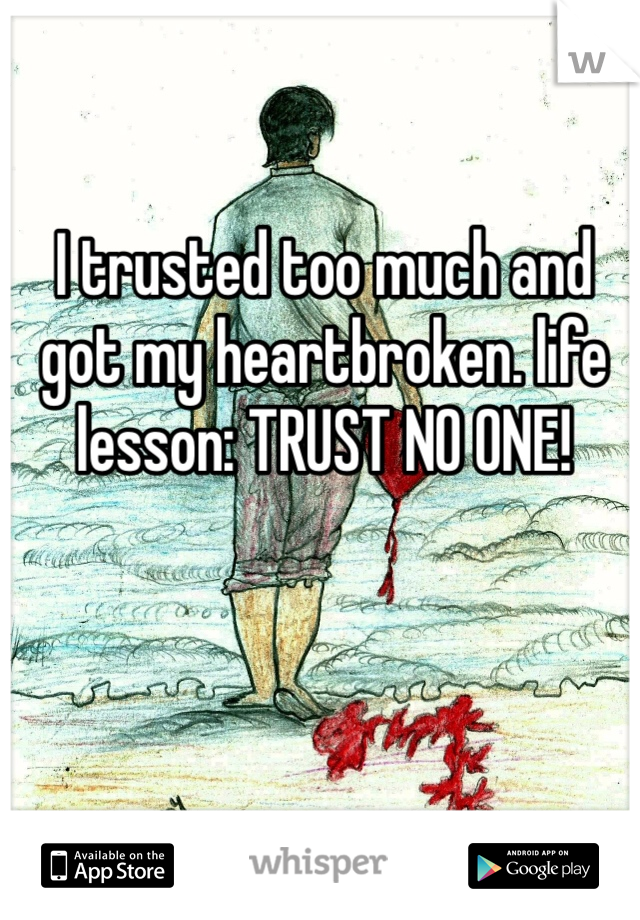 I trusted too much and got my heartbroken. life lesson: TRUST NO ONE!