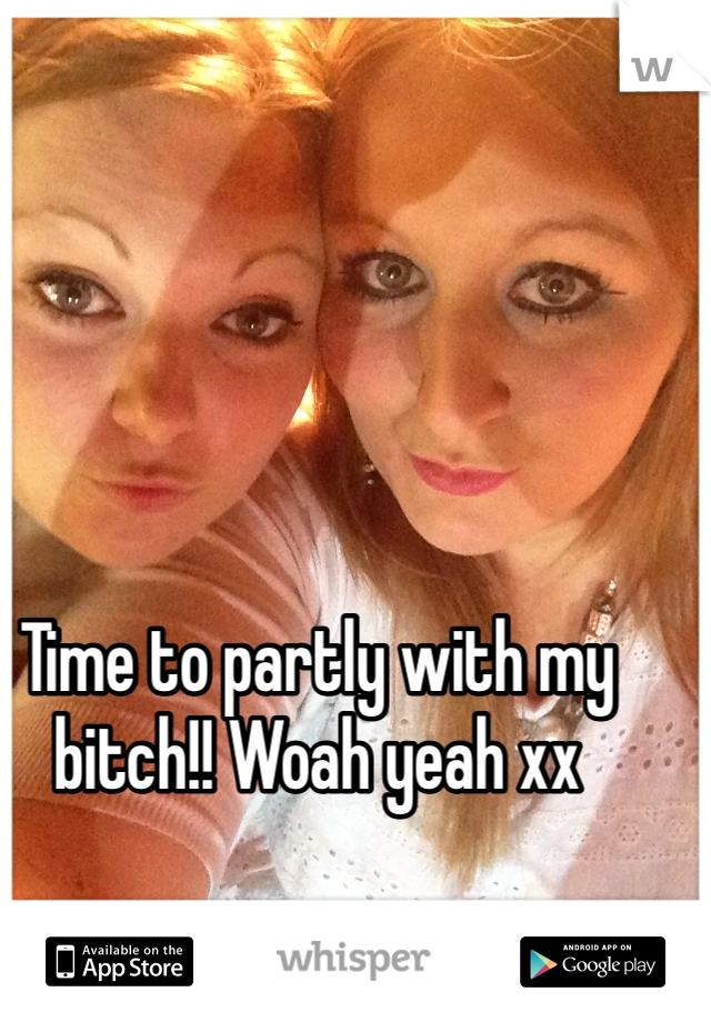Time to partly with my bitch!! Woah yeah xx