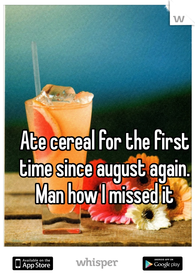 Ate cereal for the first time since august again. Man how I missed it