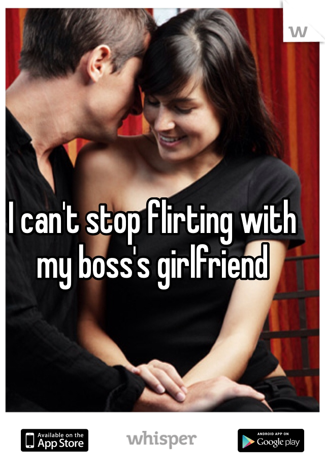 I can't stop flirting with my boss's girlfriend
