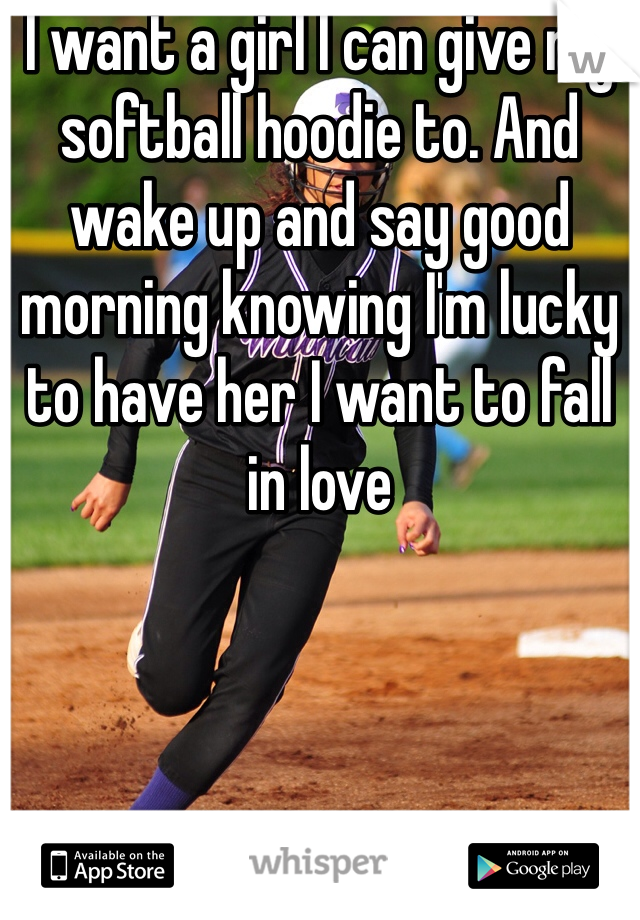 I want a girl I can give my softball hoodie to. And wake up and say good morning knowing I'm lucky to have her I want to fall in love