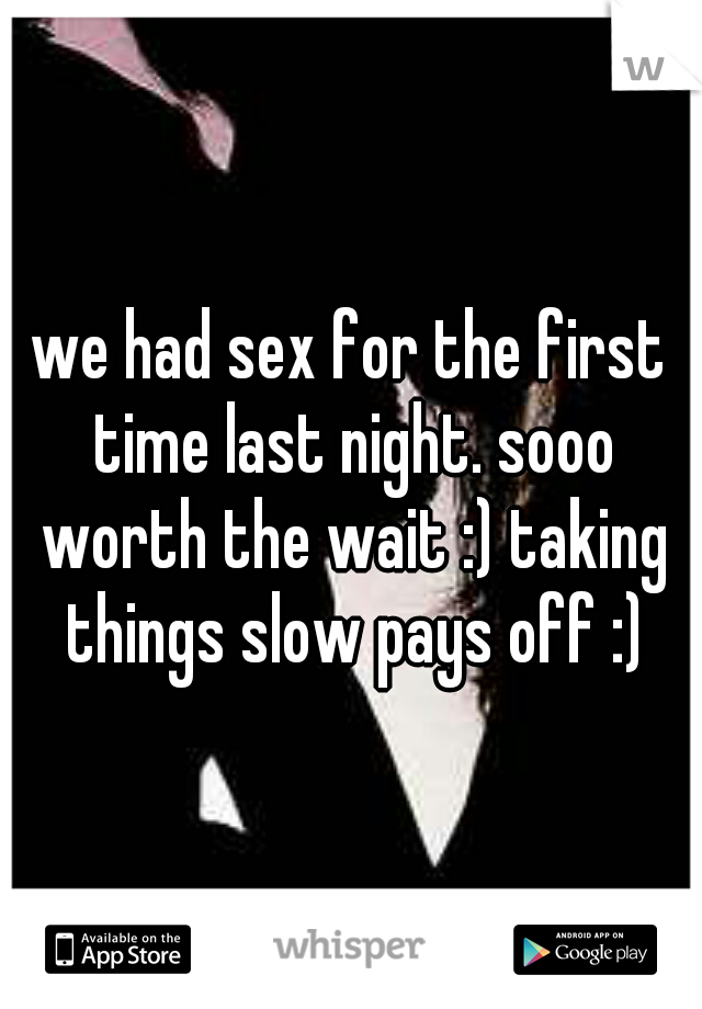we had sex for the first time last night. sooo worth the wait :) taking things slow pays off :)