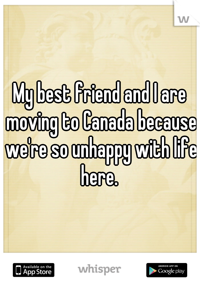 My best friend and I are moving to Canada because we're so unhappy with life here.