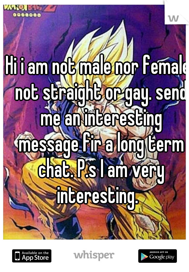 Hi i am not male nor female, not straight or gay. send me an interesting message fir a long term chat. P.s I am very interesting.