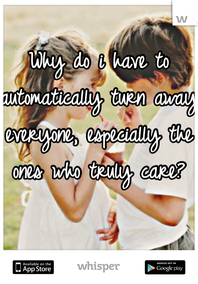 Why do i have to automatically turn away everyone, especially the ones who truly care?