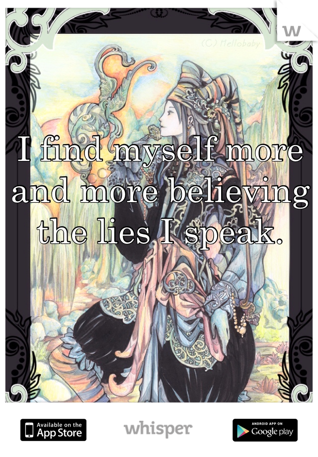 I find myself more and more believing the lies I speak.