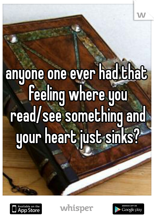 anyone one ever had that feeling where you read/see something and your heart just sinks?