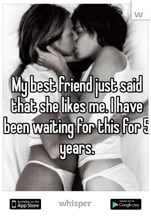 My best friend just said that she likes me. I have been waiting for this for 5 years.