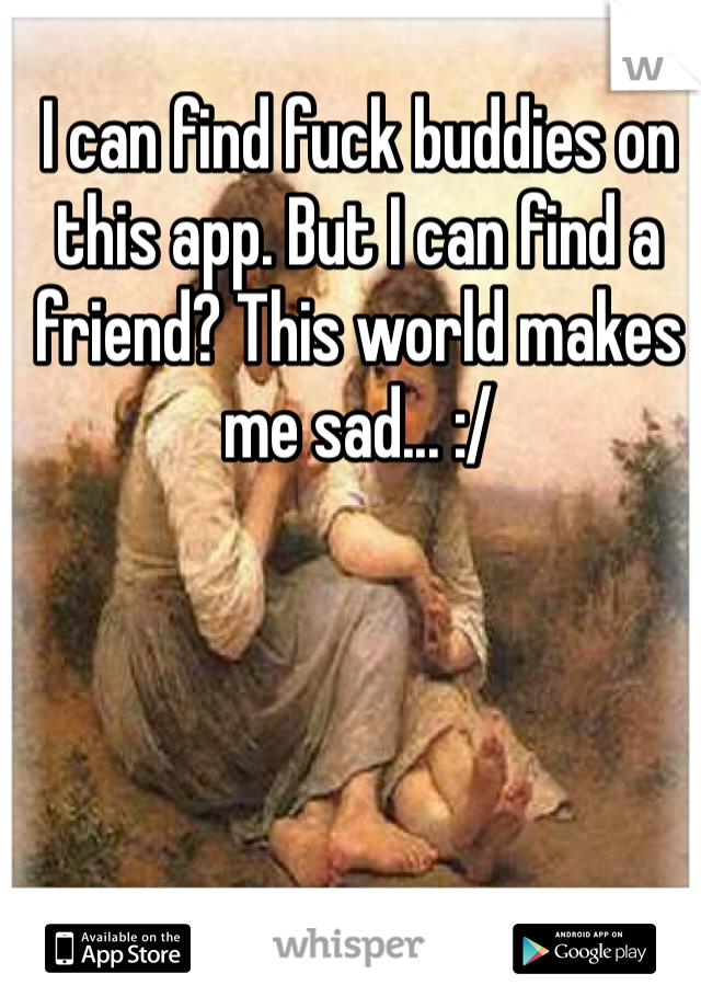 I can find fuck buddies on this app. But I can find a friend? This world makes me sad... :/