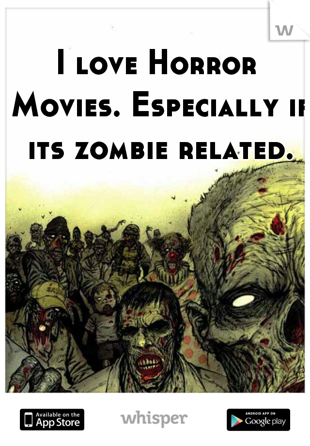 I love Horror Movies. Especially if its zombie related.