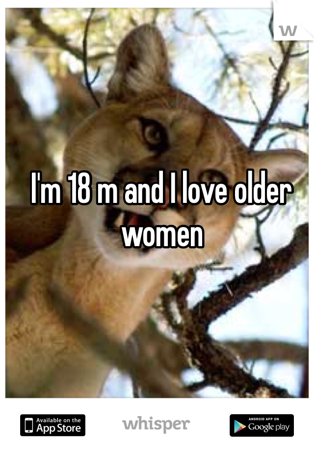 I'm 18 m and I love older women