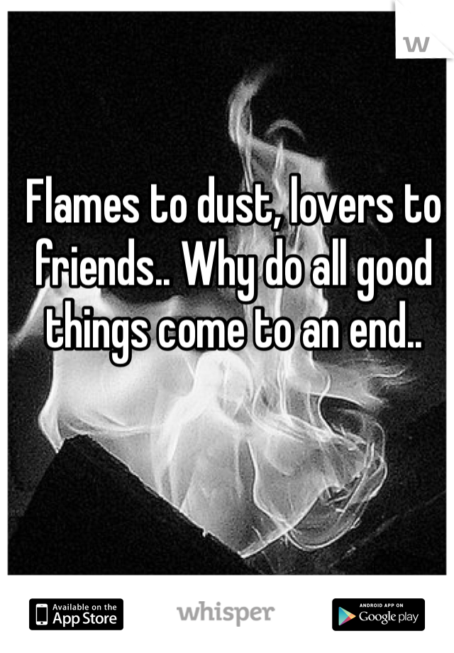 Flames to dust, lovers to friends.. Why do all good things come to an end..