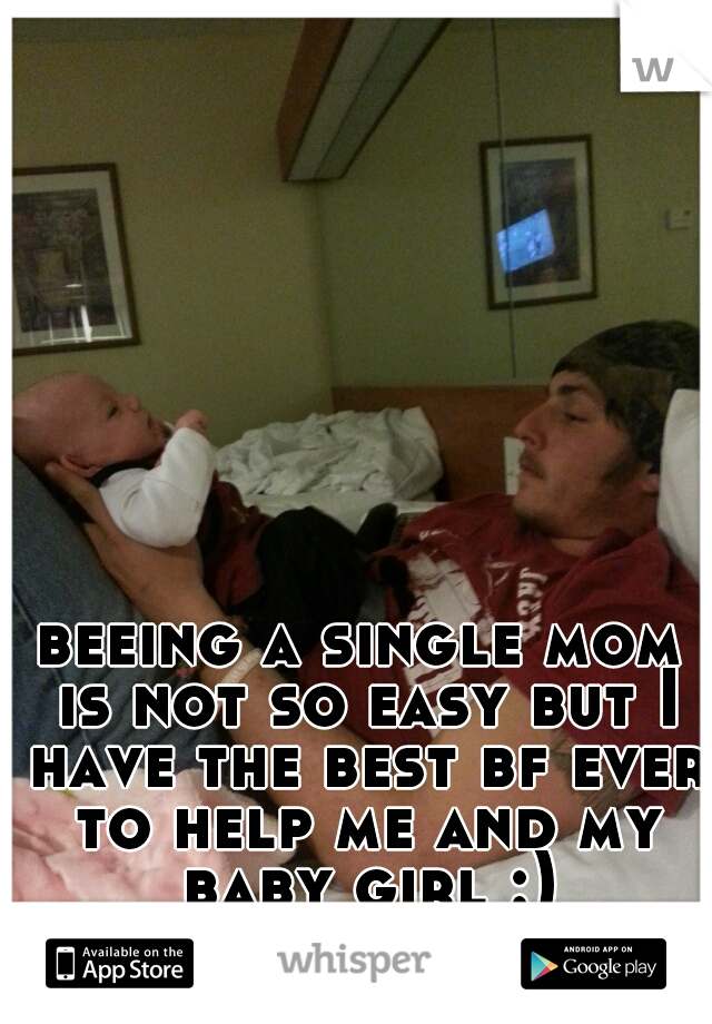 beeing a single mom is not so easy but I have the best bf ever to help me and my baby girl :)