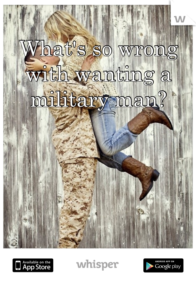 What's so wrong with wanting a military man?