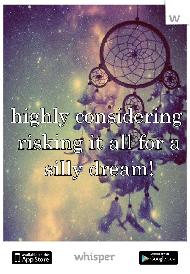 highly considering risking it all for a silly dream!