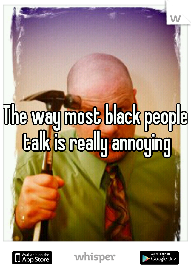 The way most black people talk is really annoying