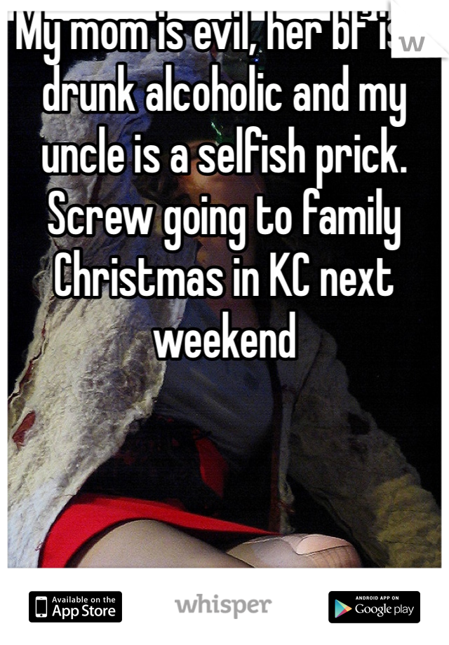 My mom is evil, her bf is a drunk alcoholic and my uncle is a selfish prick. Screw going to family Christmas in KC next weekend