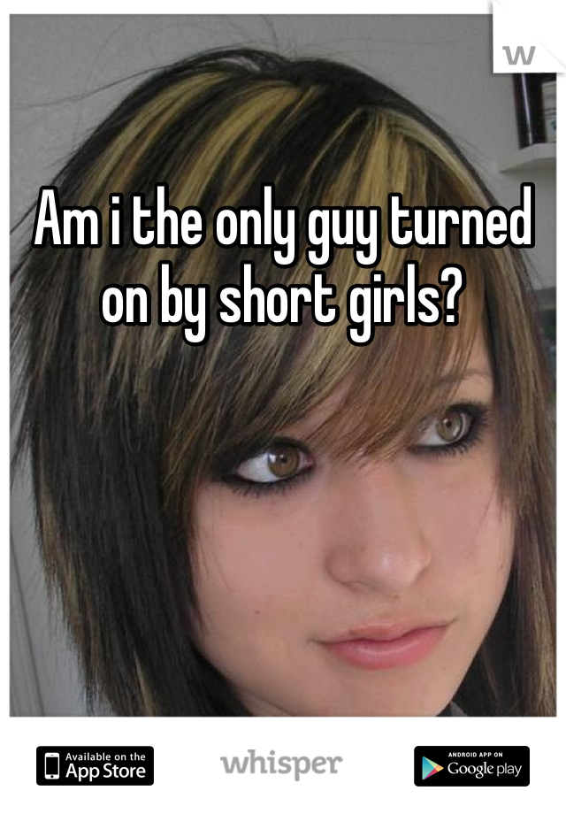Am i the only guy turned on by short girls?
