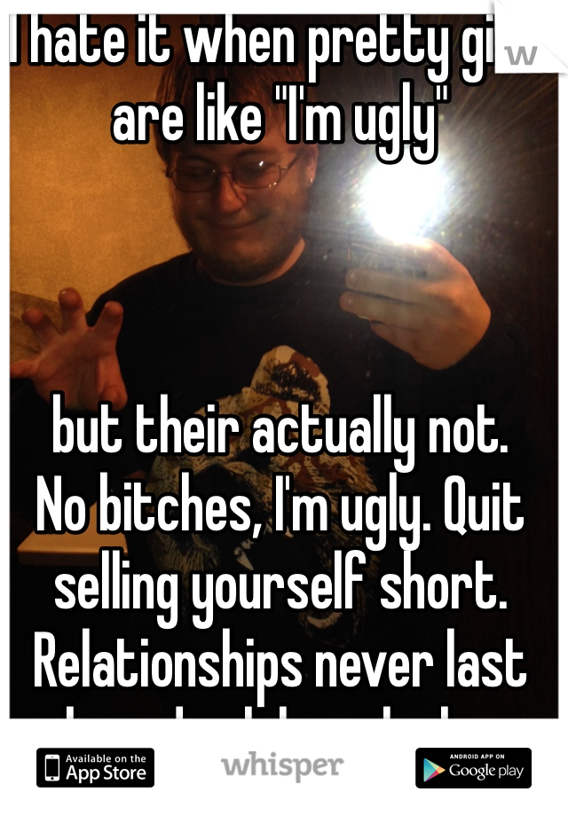 """I hate it when pretty girls are like """"I'm ugly""""     but their actually not.  No bitches, I'm ugly. Quit selling yourself short. Relationships never last based solely on looks."""