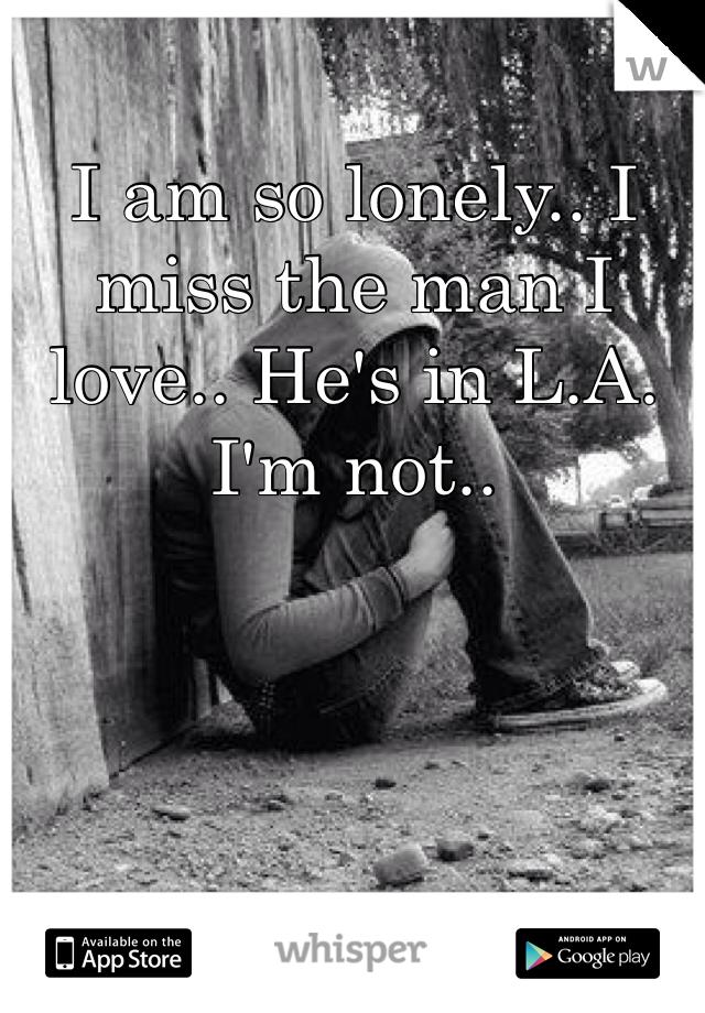 I am so lonely.. I miss the man I love.. He's in L.A. I'm not..