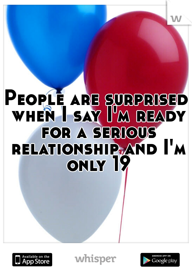People are surprised when I say I'm ready for a serious relationship and I'm only 19