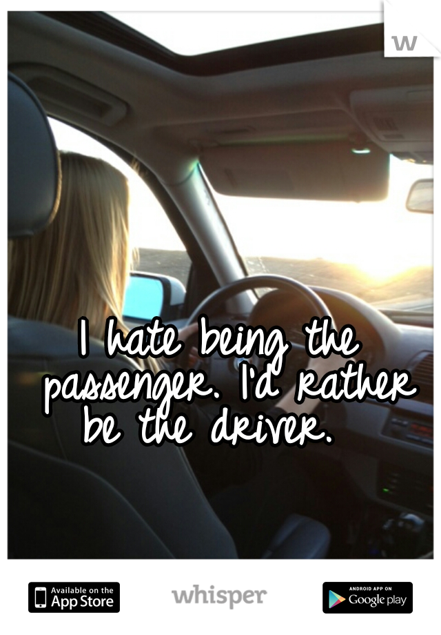 I hate being the passenger. I'd rather be the driver.