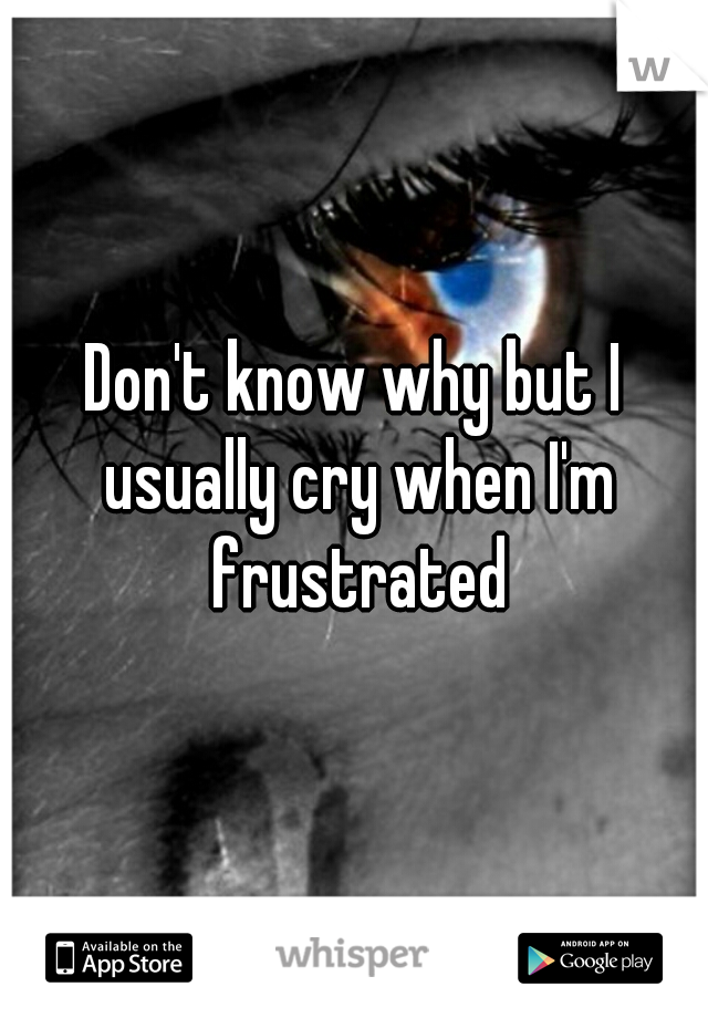 Don't know why but I usually cry when I'm frustrated