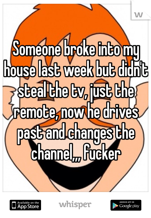 Someone broke into my house last week but didn't steal the tv, just the remote, now he drives past and changes the channel,,, fucker