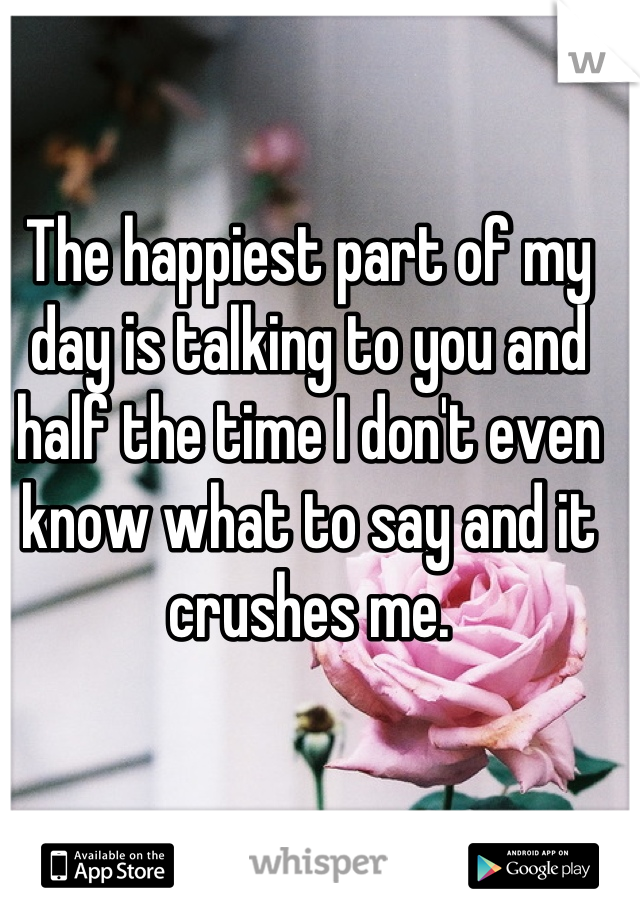 The happiest part of my day is talking to you and half the time I don't even know what to say and it crushes me.