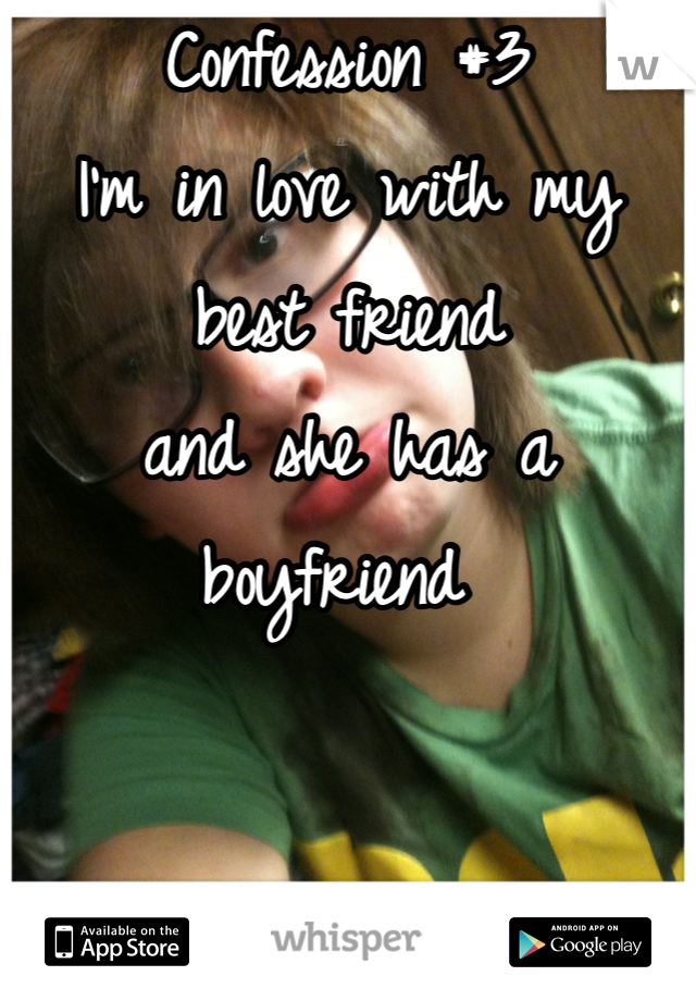 Confession #3 I'm in love with my best friend  and she has a boyfriend